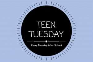 Teen Tuesday - Every Tuesday After School